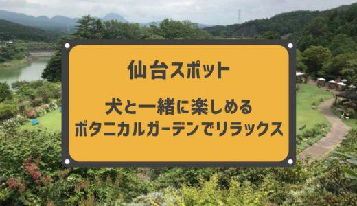 【仙台の観光穴場】マイナスイオンでリラックス!犬と一緒に楽しめる トレンドのボタニカルガーデンに行ってきた。